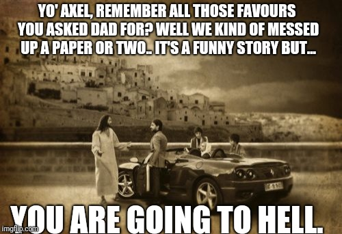 Not cool bro, not cool! | YO' AXEL, REMEMBER ALL THOSE FAVOURS YOU ASKED DAD FOR? WELL WE KIND OF MESSED UP A PAPER OR TWO.. IT'S A FUNNY STORY BUT... YOU ARE GOING T | image tagged in memes,jesus talking to cool dude | made w/ Imgflip meme maker