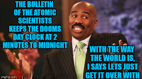 Push the clock forward! | THE BULLETIN OF THE ATOMIC SCIENTISTS KEEPS THE DOOMS DAY CLOCK AT 2 MINUTES TO MIDNIGHT WITH THE WAY THE WORLD IS, I SAYS LETS JUST GET IT  | image tagged in memes,steve harvey,doom,clock,just do it | made w/ Imgflip meme maker