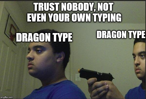 Trust Nobody, Not Even Yourself |  TRUST NOBODY, NOT EVEN YOUR OWN TYPING; DRAGON TYPE; DRAGON TYPE | image tagged in trust nobody not even yourself,dragon,pokemon,funny,pokemon memes | made w/ Imgflip meme maker