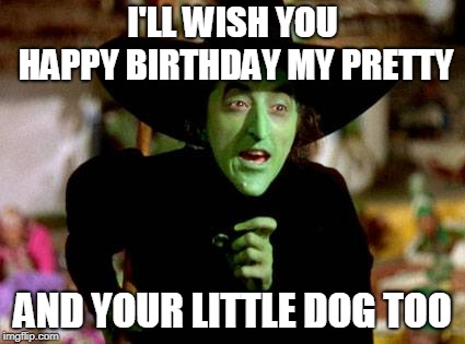 Happy Birthday |  I'LL WISH YOU HAPPY BIRTHDAY MY PRETTY; AND YOUR LITTLE DOG TOO | image tagged in happy birthday,wizard of oz | made w/ Imgflip meme maker