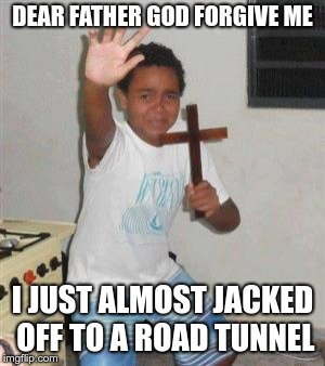 Scared Kid | DEAR FATHER GOD FORGIVE ME I JUST ALMOST JACKED OFF TO A ROAD TUNNEL | image tagged in scared kid | made w/ Imgflip meme maker
