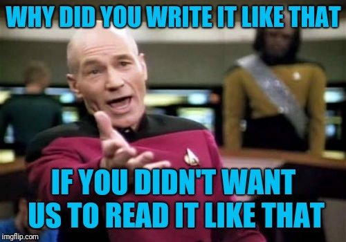 Picard Wtf Meme | WHY DID YOU WRITE IT LIKE THAT IF YOU DIDN'T WANT US TO READ IT LIKE THAT | image tagged in memes,picard wtf | made w/ Imgflip meme maker