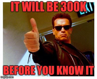terminator thumbs up | IT WILL BE 300K BEFORE YOU KNOW IT | image tagged in terminator thumbs up | made w/ Imgflip meme maker