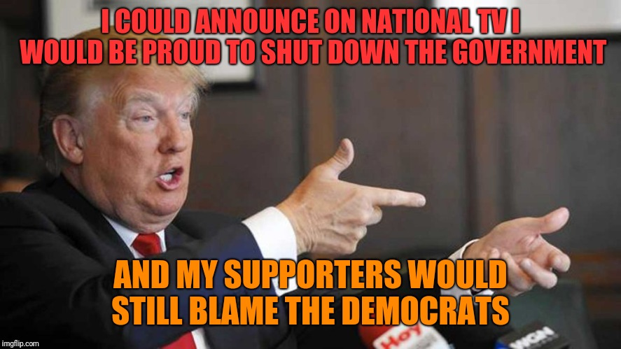 Trump Shoots | I COULD ANNOUNCE ON NATIONAL TV I WOULD BE PROUD TO SHUT DOWN THE GOVERNMENT AND MY SUPPORTERS WOULD STILL BLAME THE DEMOCRATS | image tagged in trump shoots | made w/ Imgflip meme maker