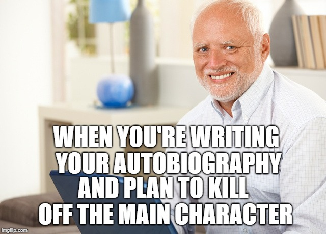 dead inside |  WHEN YOU'RE WRITING YOUR AUTOBIOGRAPHY; AND PLAN TO KILL OFF THE MAIN CHARACTER | image tagged in fake smile grandpa | made w/ Imgflip meme maker