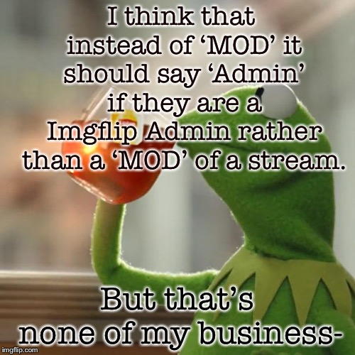 I don't know, I just think it fits better than saying everyone's 'MOD'. | I think that instead of 'MOD' it should say 'Admin' if they are a Imgflip Admin rather than a 'MOD' of a stream. But that's none of my busin | image tagged in memes,but thats none of my business,kermit the frog,masqurade_,imgflip,administration | made w/ Imgflip meme maker