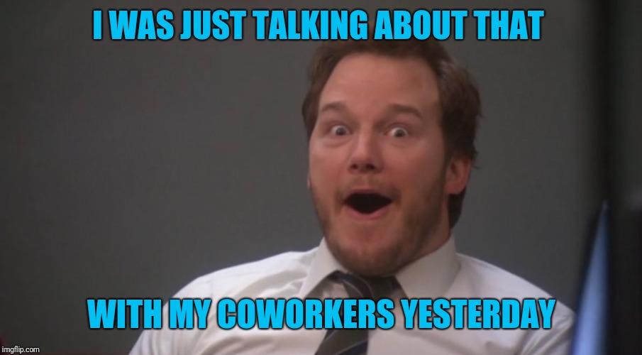 Andy Dwyer  | I WAS JUST TALKING ABOUT THAT WITH MY COWORKERS YESTERDAY | image tagged in andy dwyer | made w/ Imgflip meme maker