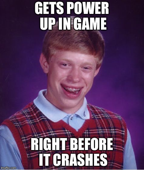 Bad Luck Brian | GETS POWER UP IN GAME RIGHT BEFORE IT CRASHES | image tagged in memes,bad luck brian | made w/ Imgflip meme maker