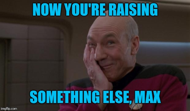 laughing Picard | NOW YOU'RE RAISING SOMETHING ELSE, MAX | image tagged in laughing picard | made w/ Imgflip meme maker