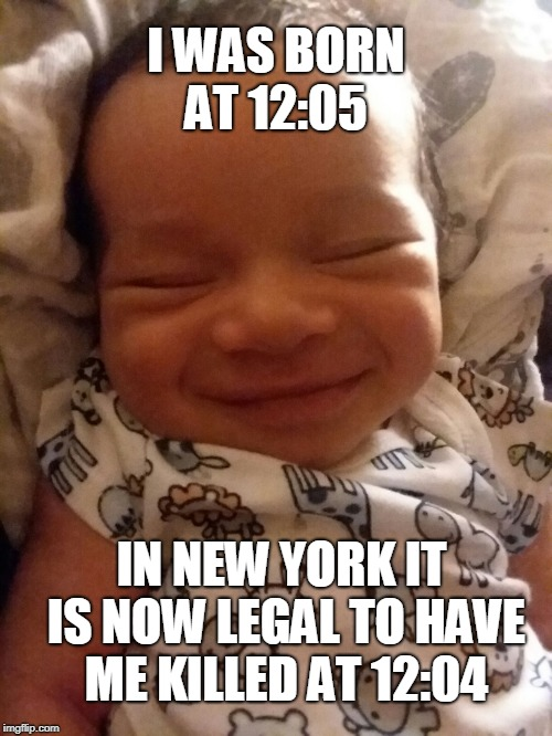 Or even 12:06 if they survive the abortion procedure. | I WAS BORN AT 12:05 IN NEW YORK IT IS NOW LEGAL TO HAVE ME KILLED AT 12:04 | image tagged in smiling baby,newborn,late term abortion,new york,abortion is murder,memes | made w/ Imgflip meme maker