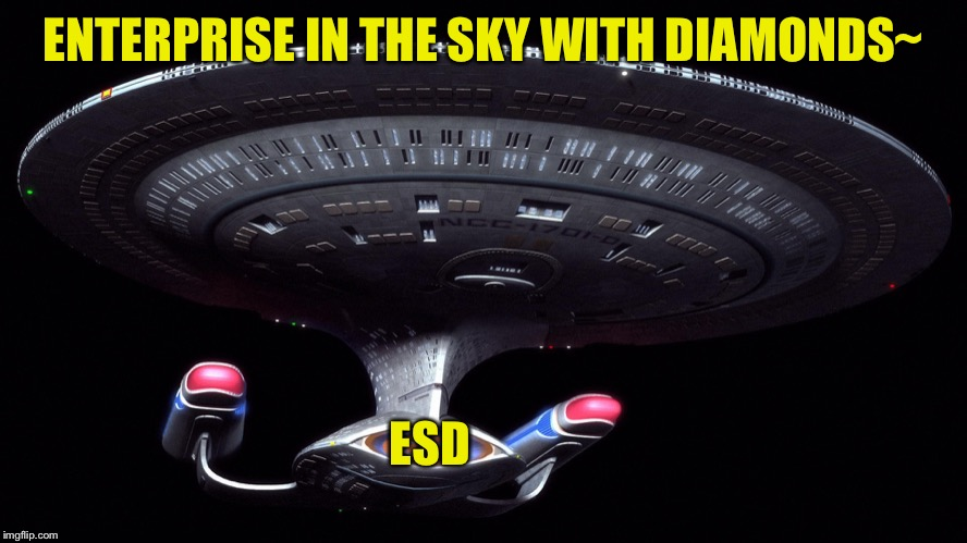 Starship Enterprise | ENTERPRISE IN THE SKY WITH DIAMONDS~ ESD | image tagged in starship enterprise | made w/ Imgflip meme maker