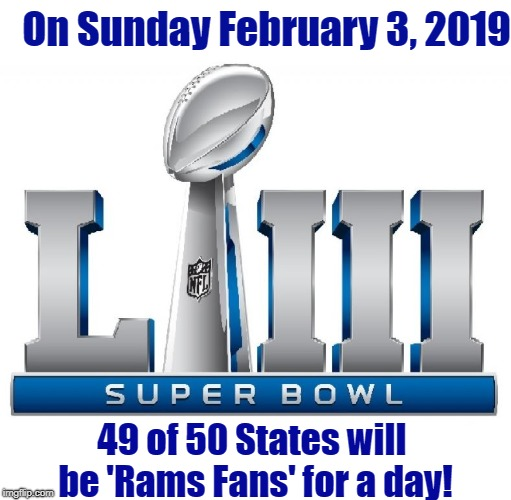 SuperBowl LIII | On Sunday February 3, 2019 49 of 50 States will be 'Rams Fans' for a day! | image tagged in rams,los angeles,football,superbowl,patriots,new england | made w/ Imgflip meme maker