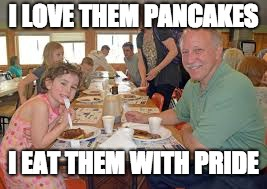 I LOVE THEM PANCAKES I EAT THEM WITH PRIDE | image tagged in pancakes | made w/ Imgflip meme maker