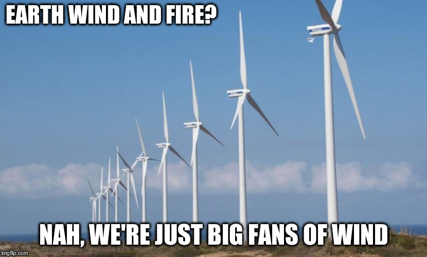 It Makes Our World Go 'Round |  EARTH WIND AND FIRE? NAH, WE'RE JUST BIG FANS OF WIND | image tagged in memes,wind,fans | made w/ Imgflip meme maker