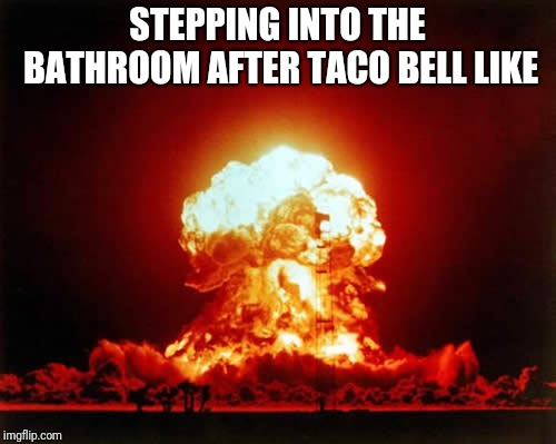 Nuclear Explosion | STEPPING INTO THE BATHROOM AFTER TACO BELL LIKE | image tagged in memes,nuclear explosion | made w/ Imgflip meme maker
