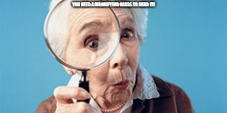 Old lady magnifying glass | YOU NEED A MAGNIFYING GLASS TO READ IT! | image tagged in old lady magnifying glass | made w/ Imgflip meme maker
