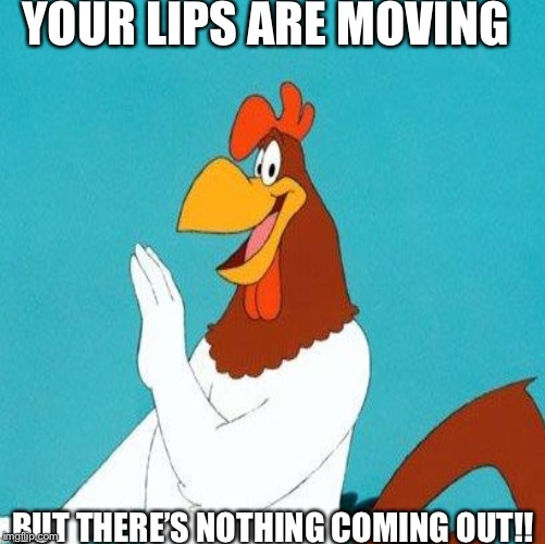 YOUR LIPS ARE MOVING BUT THERE'S NOTHING COMING OUT!! | image tagged in foghorn leghorn | made w/ Imgflip meme maker