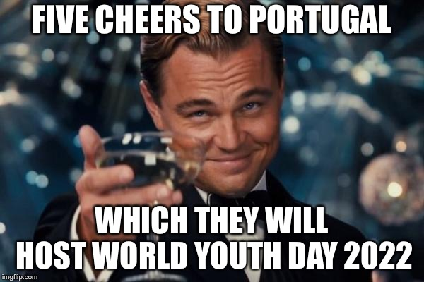 Leonardo Dicaprio Cheers | FIVE CHEERS TO PORTUGAL WHICH THEY WILL HOST WORLD YOUTH DAY 2022 | image tagged in memes,leonardo dicaprio cheers,portugal,world,youth,day | made w/ Imgflip meme maker