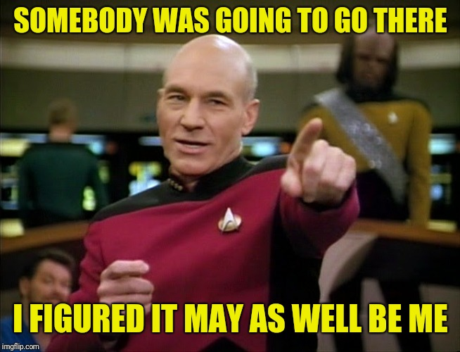 Captain Picard pointing | SOMEBODY WAS GOING TO GO THERE I FIGURED IT MAY AS WELL BE ME | image tagged in captain picard pointing | made w/ Imgflip meme maker
