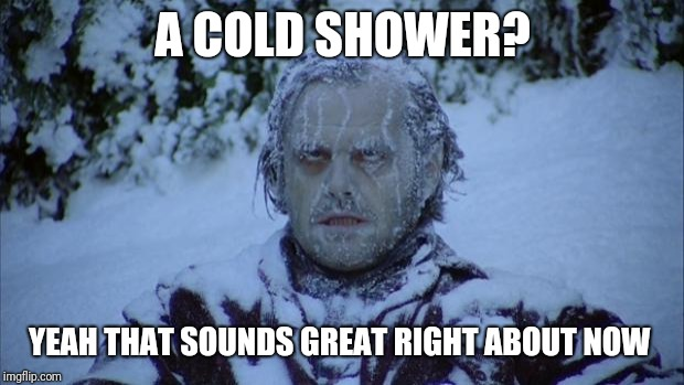 Cold | A COLD SHOWER? YEAH THAT SOUNDS GREAT RIGHT ABOUT NOW | image tagged in cold | made w/ Imgflip meme maker