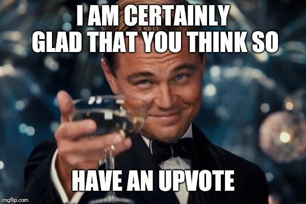 Leonardo Dicaprio Cheers Meme | I AM CERTAINLY GLAD THAT YOU THINK SO HAVE AN UPVOTE | image tagged in memes,leonardo dicaprio cheers | made w/ Imgflip meme maker