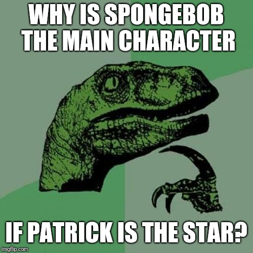 Patrick IS the star | WHY IS SPONGEBOB THE MAIN CHARACTER IF PATRICK IS THE STAR? | image tagged in memes,philosoraptor,patrick is the star,spongebob,spongebob squarepants | made w/ Imgflip meme maker