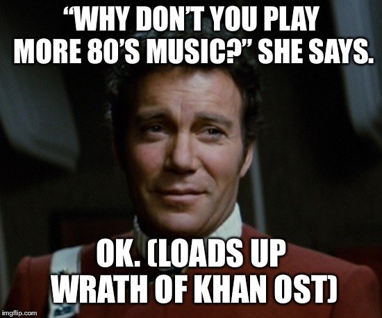 "Geeky Music preference  | ""WHY DON'T YOU PLAY MORE 80'S MUSIC?"" SHE SAYS. OK. (LOADS UP WRATH OF KHAN OST) 