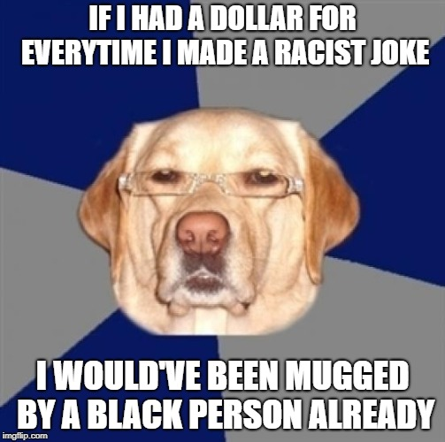 Some people don't appreciate my sense of humor. | IF I HAD A DOLLAR FOR EVERYTIME I MADE A RACIST JOKE I WOULD'VE BEEN MUGGED BY A BLACK PERSON ALREADY | image tagged in racist dog,black joke | made w/ Imgflip meme maker