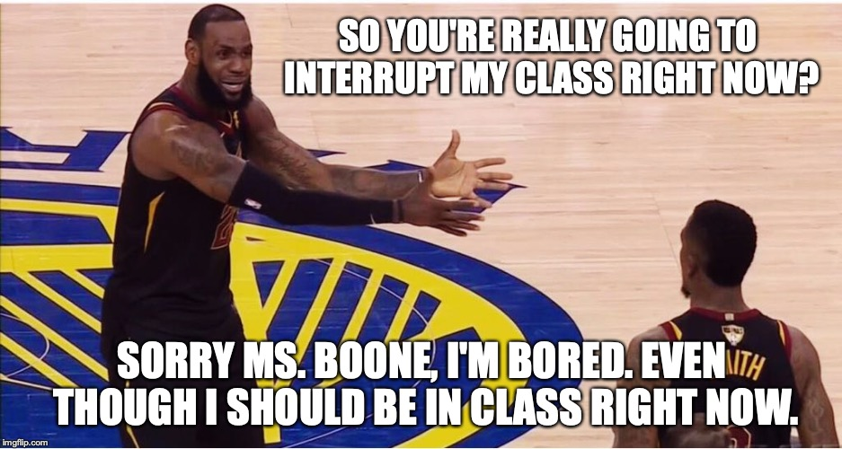 lebron james + jr smith |  SO YOU'RE REALLY GOING TO INTERRUPT MY CLASS RIGHT NOW? SORRY MS. BOONE, I'M BORED. EVEN THOUGH I SHOULD BE IN CLASS RIGHT NOW. | image tagged in lebron james  jr smith | made w/ Imgflip meme maker