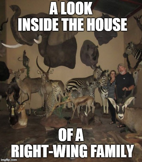 A LOOK INSIDE THE HOUSE; OF A RIGHT-WING FAMILY | image tagged in endangered trophy room,endangered trophies,poaching,poacher,right wing,right-wing | made w/ Imgflip meme maker