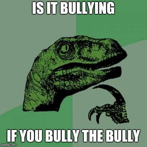 Hmmmmmmmmmmmmmmmm | IS IT BULLYING IF YOU BULLY THE BULLY | image tagged in memes,philosoraptor,bully,bullying,hmmm | made w/ Imgflip meme maker