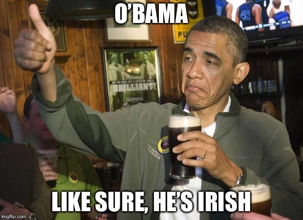 Obama beer | O'BAMA LIKE SURE, HE'S IRISH | image tagged in obama beer | made w/ Imgflip meme maker