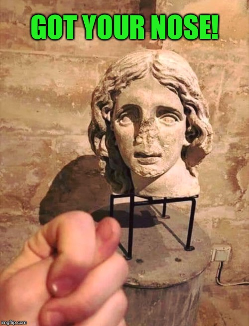 This trick is as old as that statue head | GOT YOUR NOSE! | image tagged in nosey,memes,statues,hand,tricks,funny picture | made w/ Imgflip meme maker