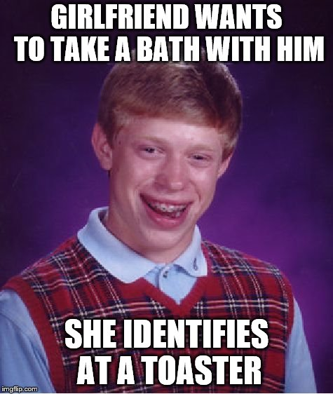 Sure to be an Electrifying Experience! | GIRLFRIEND WANTS TO TAKE A BATH WITH HIM SHE IDENTIFIES AT A TOASTER | image tagged in memes,bad luck brian,suicide,i sexually identify as a toaster oven,dank,claybourne | made w/ Imgflip meme maker