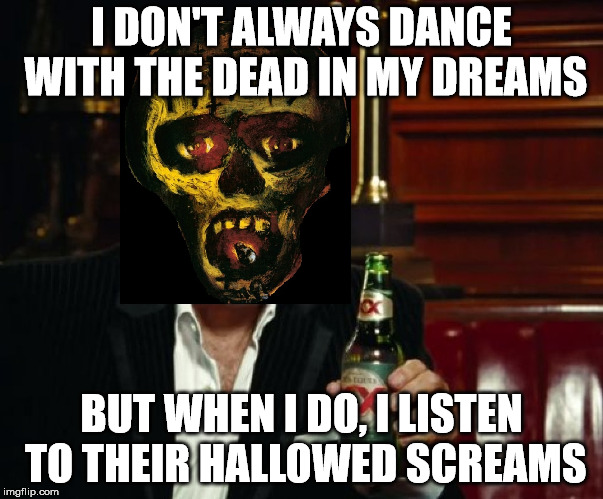 I DON'T ALWAYS DANCE WITH THE DEAD IN MY DREAMS BUT WHEN I DO, I LISTEN TO THEIR HALLOWED SCREAMS | image tagged in slayer,dead skin mask | made w/ Imgflip meme maker