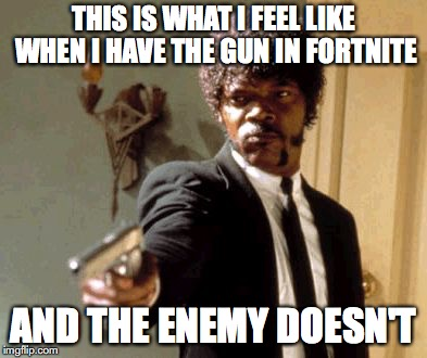 Say That Again I Dare You | THIS IS WHAT I FEEL LIKE WHEN I HAVE THE GUN IN FORTNITE AND THE ENEMY DOESN'T | image tagged in memes,say that again i dare you | made w/ Imgflip meme maker