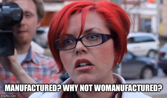 Angry Feminist |  MANUFACTURED? WHY NOT WOMANUFACTURED? | image tagged in angry feminist | made w/ Imgflip meme maker