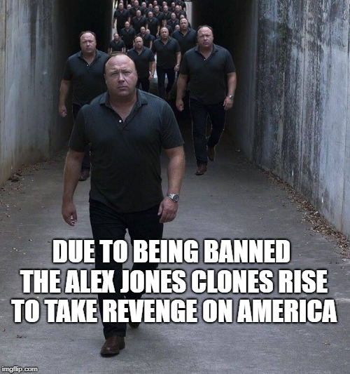 Attack OF The Alex Jones |  DUE TO BEING BANNED THE ALEX JONES CLONES RISE TO TAKE REVENGE ON AMERICA | image tagged in alex jones,clones,clone trooper,clone wars,banned | made w/ Imgflip meme maker