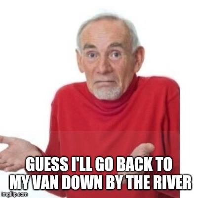 I guess ill die | GUESS I'LL GO BACK TO MY VAN DOWN BY THE RIVER | image tagged in i guess ill die | made w/ Imgflip meme maker
