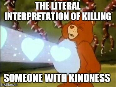 Care Bear heart power | THE LITERAL INTERPRETATION OF KILLING SOMEONE WITH KINDNESS | image tagged in care bear heart power | made w/ Imgflip meme maker