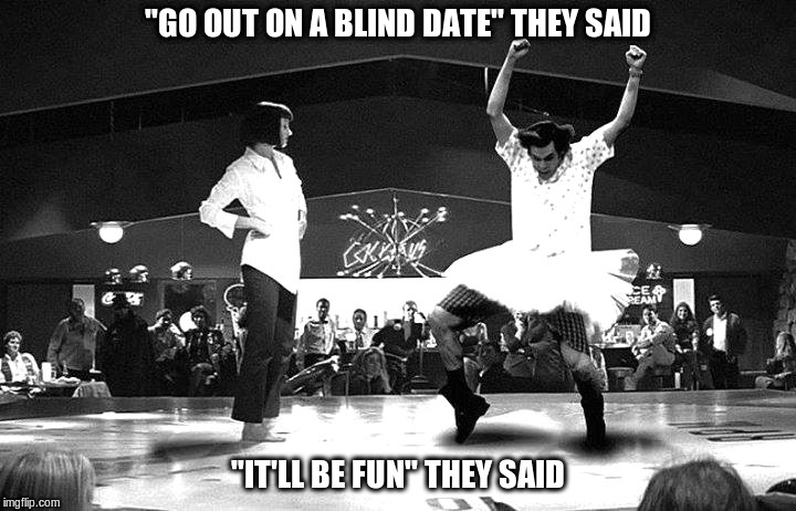 "Blind Dates | ""GO OUT ON A BLIND DATE"" THEY SAID ""IT'LL BE FUN"" THEY SAID 