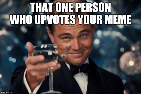 Leonardo Dicaprio Cheers |  THAT ONE PERSON WHO UPVOTES YOUR MEME | image tagged in memes,leonardo dicaprio cheers | made w/ Imgflip meme maker