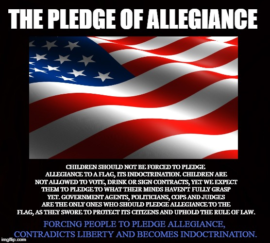 Pledge Allegiance to Liberty, not Indoctrination | THE PLEDGE OF ALLEGIANCE CHILDREN SHOULD NOT BE FORCED TO PLEDGE ALLEGIANCE TO A FLAG, ITS INDOCTRINATION. CHILDREN ARE NOT ALLOWED TO VOTE, | image tagged in american flag,liberty,indoctrination,pledge of allegiance,children,tyranny | made w/ Imgflip meme maker