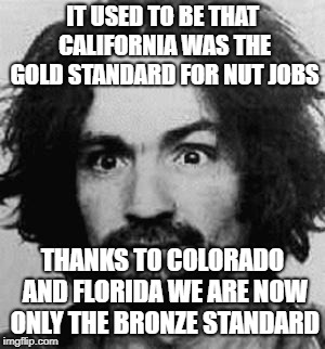 how times change | IT USED TO BE THAT CALIFORNIA WAS THE GOLD STANDARD FOR NUT JOBS THANKS TO COLORADO AND FLORIDA WE ARE NOW ONLY THE BRONZE STANDARD | image tagged in charles manson,colorado,florida | made w/ Imgflip meme maker