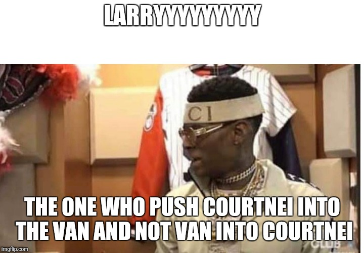 Soulja boy drake |  LARRYYYYYYYYY; THE ONE WHO PUSH COURTNEI INTO THE VAN AND NOT VAN INTO COURTNEI | image tagged in soulja boy drake | made w/ Imgflip meme maker
