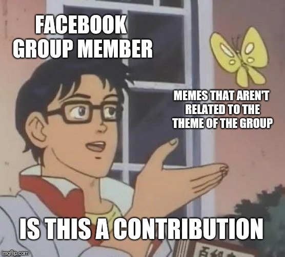 Usually, no. | FACEBOOK GROUP MEMBER MEMES THAT AREN'T RELATED TO THE THEME OF THE GROUP IS THIS A CONTRIBUTION | image tagged in memes,is this a pigeon,spam,facebook,attention,obnoxious | made w/ Imgflip meme maker