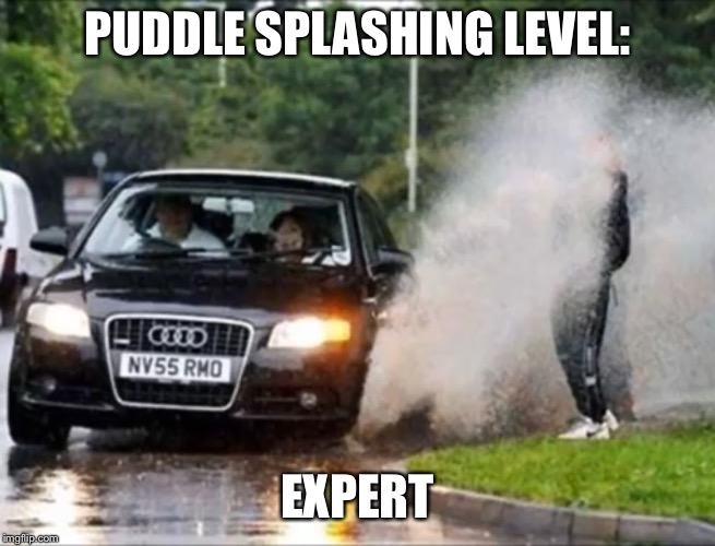 When you have a chance, TAKE IT | PUDDLE SPLASHING LEVEL: EXPERT | image tagged in splash,car,wet,knockout | made w/ Imgflip meme maker