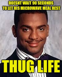 Who am I kidding, this makes us all thugs  |  DOESNT WAIT 90 SECONDS TO LET HIS MICROWAVE MEAL REST; THUG LIFE | image tagged in thug life,microwave,carlton banks thug life | made w/ Imgflip meme maker