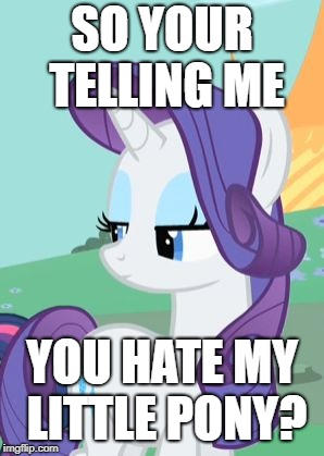 My Little Pony Rarity Sarcastic | SO YOUR TELLING ME YOU HATE MY LITTLE PONY? | image tagged in my little pony rarity sarcastic | made w/ Imgflip meme maker