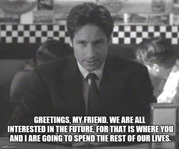 Plan X from outer space.  | GREETINGS, MY FRIEND. WE ARE ALL INTERESTED IN THE FUTURE, FOR THAT IS WHERE YOU AND I ARE GOING TO SPEND THE REST OF OUR LIVES. | image tagged in xfiles,sci fi | made w/ Imgflip meme maker